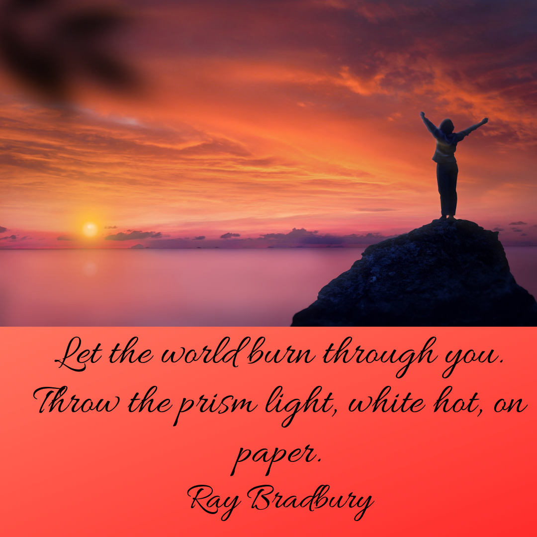 Let the world burn through you. Throw the prism light, white hot, on paper. Ray Bradbury