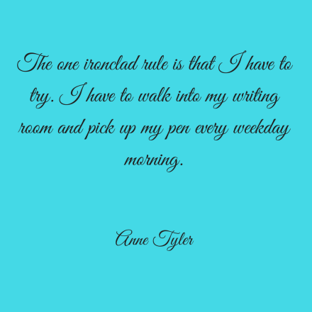 The one ironclad rule is that I have to try. I have to walk into my writing room and pick up my pen every weekday morning. Anne Tyler